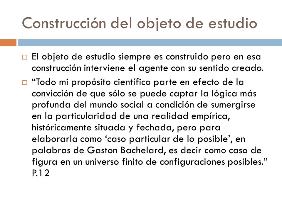 Construcción del objeto de estudio El objeto de estudio siempre es construido pero en esa construcción interviene el agente con su sentido creado. Tod