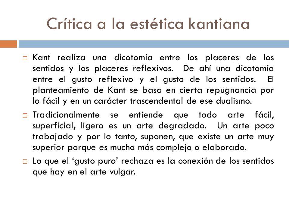 Crítica a la estética kantiana Kant realiza una dicotomía entre los placeres de los sentidos y los placeres reflexivos. De ahí una dicotomía entre el