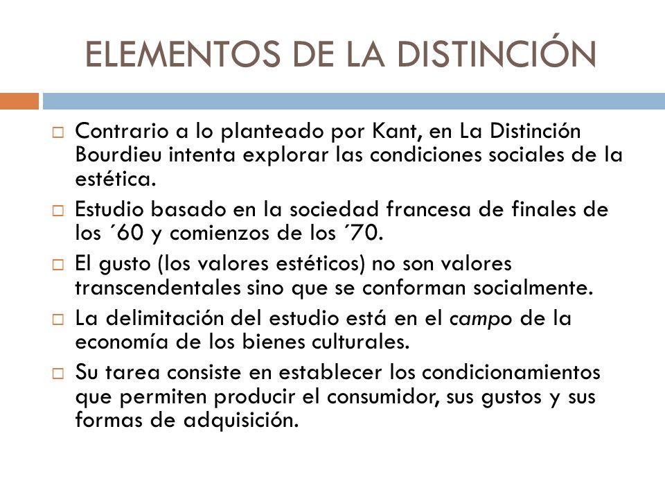 ELEMENTOS DE LA DISTINCIÓN Contrario a lo planteado por Kant, en La Distinción Bourdieu intenta explorar las condiciones sociales de la estética. Estu