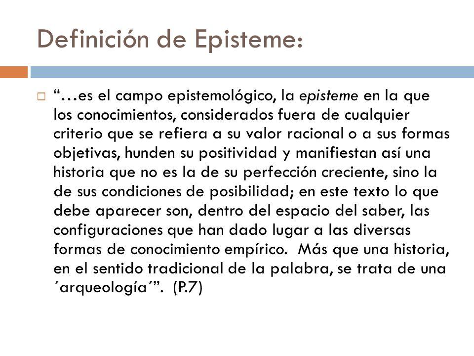 Definición de Episteme: …es el campo epistemológico, la episteme en la que los conocimientos, considerados fuera de cualquier criterio que se refiera