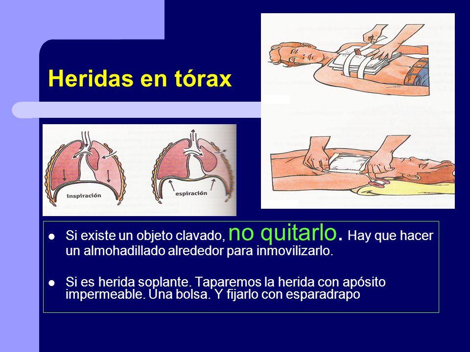Heridas en tórax Si existe un objeto clavado, no quitarlo. Hay que hacer un almohadillado alrededor para inmovilizarlo. Si es herida soplante. Taparem