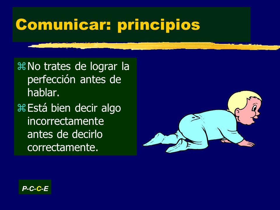Comunicar: principios zNo trates de lograr la perfección antes de hablar.