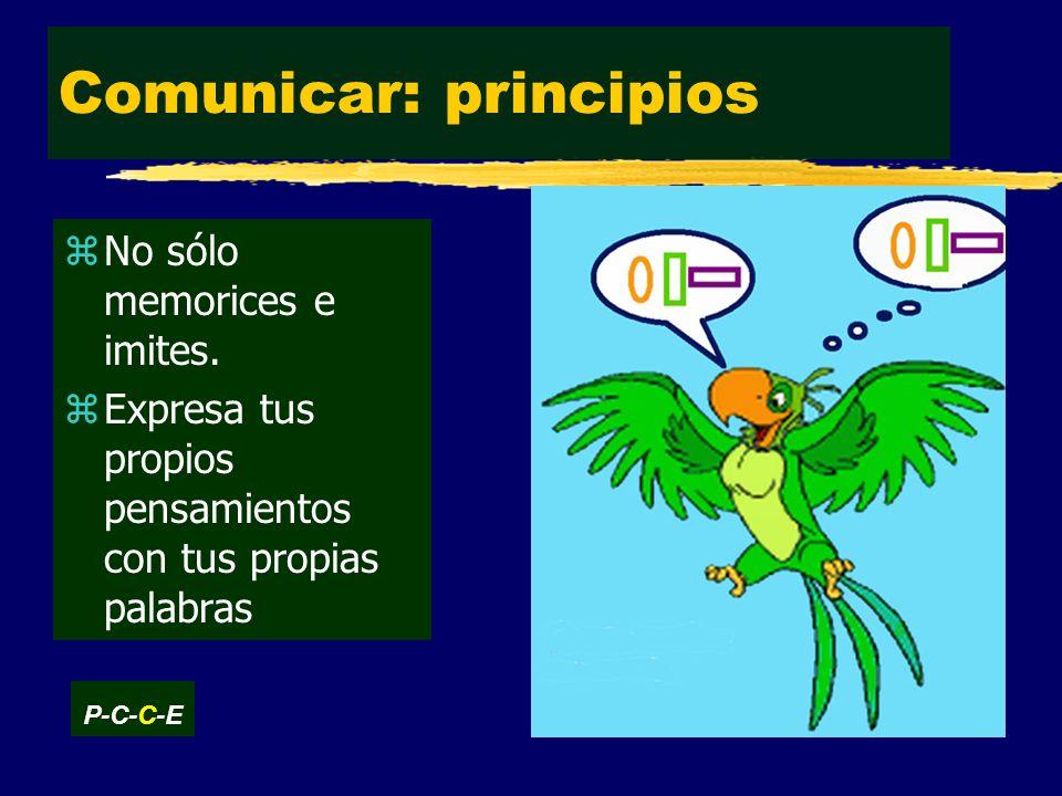 Comunicar: principios zNo sólo memorices e imites.
