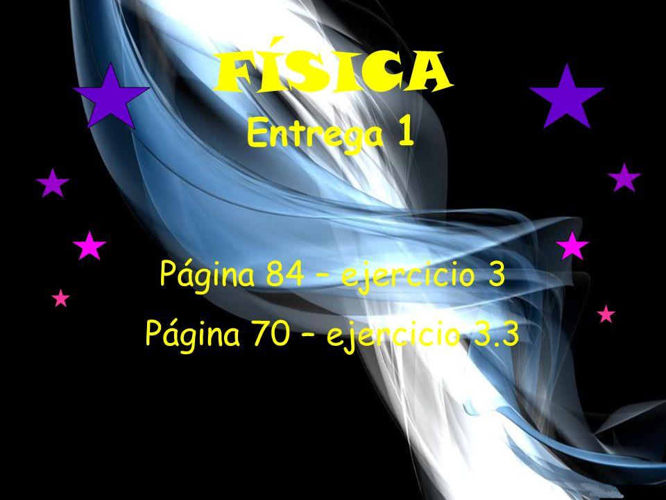 FÍSICA Entrega 1 Página 84 – ejercicio 3 Página 70 – ejercicio 3.3