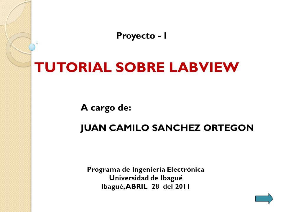 A cargo de: JUAN CAMILO SANCHEZ ORTEGON Proyecto - I TUTORIAL SOBRE LABVIEW Programa de Ingeniería Electrónica Universidad de Ibagué Ibagué, ABRIL 28