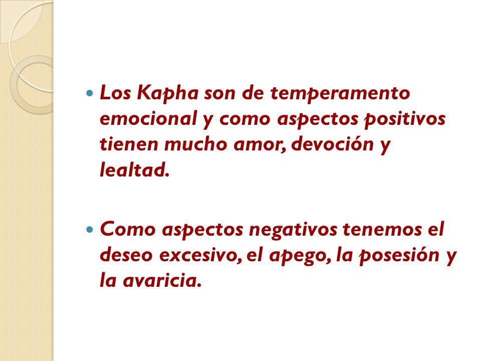 Los Kapha son de temperamento emocional y como aspectos positivos tienen mucho amor, devoción y lealtad. Como aspectos negativos tenemos el deseo exce