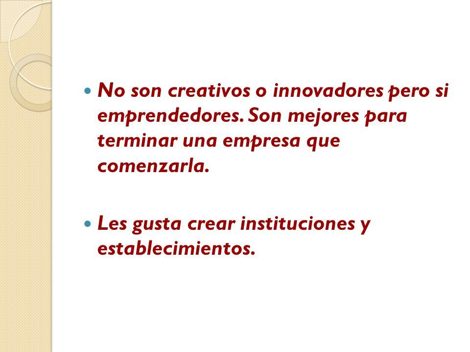 No son creativos o innovadores pero si emprendedores. Son mejores para terminar una empresa que comenzarla. Les gusta crear instituciones y establecim
