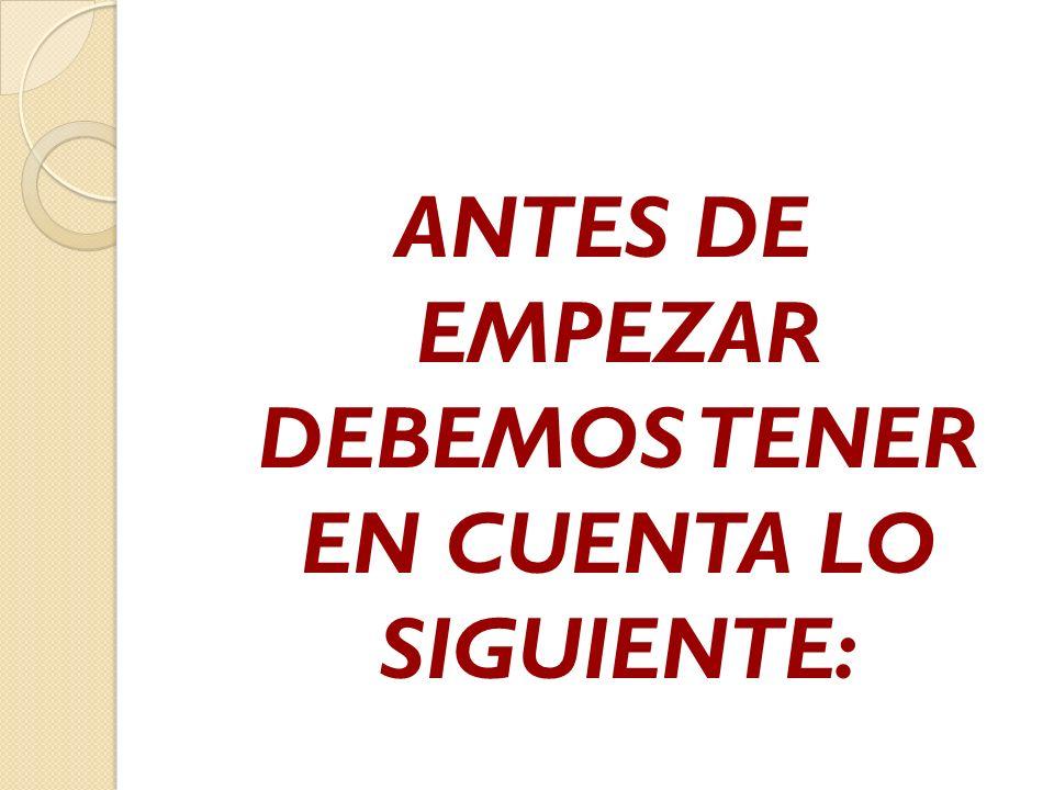 ANTES DE EMPEZAR DEBEMOS TENER EN CUENTA LO SIGUIENTE: