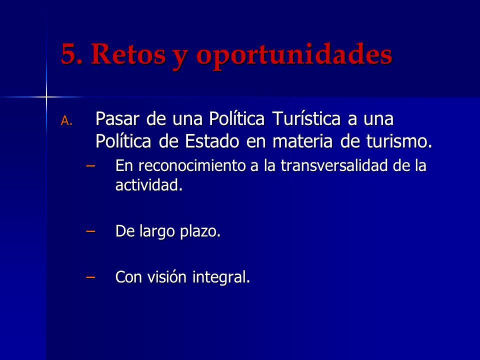 5. Retos y oportunidades A. Pasar de una Política Turística a una Política de Estado en materia de turismo. En reconocimiento a la transversalidad de