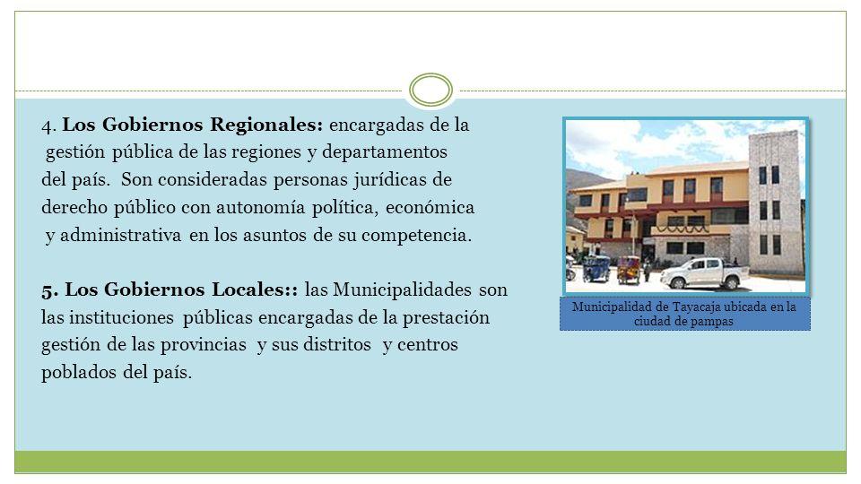 4. Los Gobiernos Regionales: encargadas de la gestión pública de las regiones y departamentos del país. Son consideradas personas jurídicas de derecho