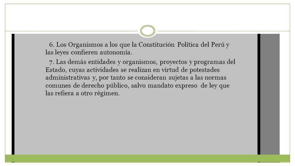 6. Los Organismos a los que la Constitución Política del Perú y las leyes confieren autonomía. 7. Las demás entidades y organismos, proyectos y progra