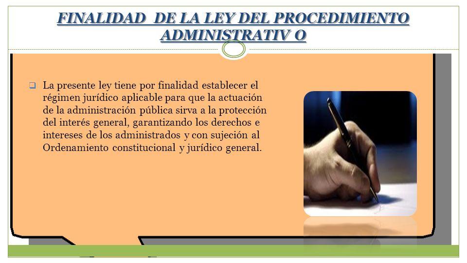 FINALIDAD DE LA LEY DEL PROCEDIMIENTO ADMINISTRATIV O La presente ley tiene por finalidad establecer el régimen jurídico aplicable para que la actuaci