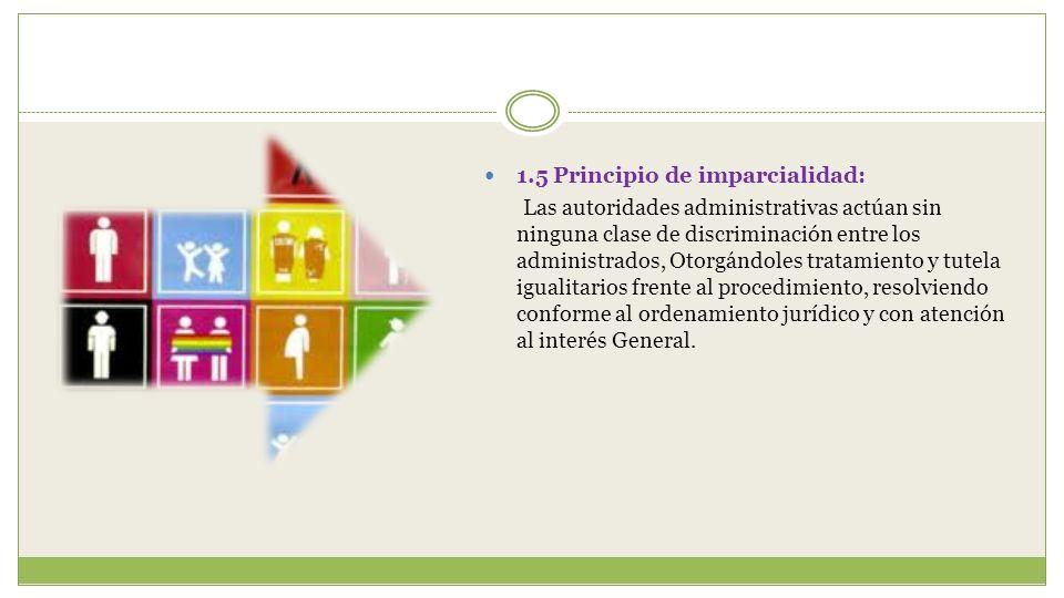1.5 Principio de imparcialidad: Las autoridades administrativas actúan sin ninguna clase de discriminación entre los administrados, Otorgándoles trata