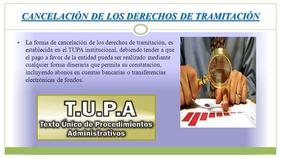 CANCELACIÓN DE LOS DERECHOS DE TRAMITACIÓN La forma de cancelación de los derechos de tramitación, es establecida en el TUPA institucional, debiendo t