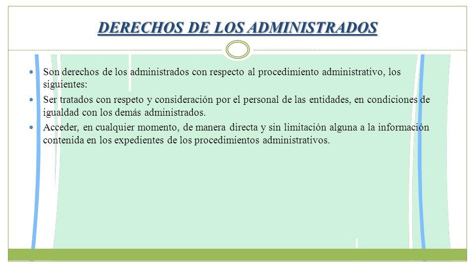 DERECHOS DE LOS ADMINISTRADOS Son derechos de los administrados con respecto al procedimiento administrativo, los siguientes: Ser tratados con respeto