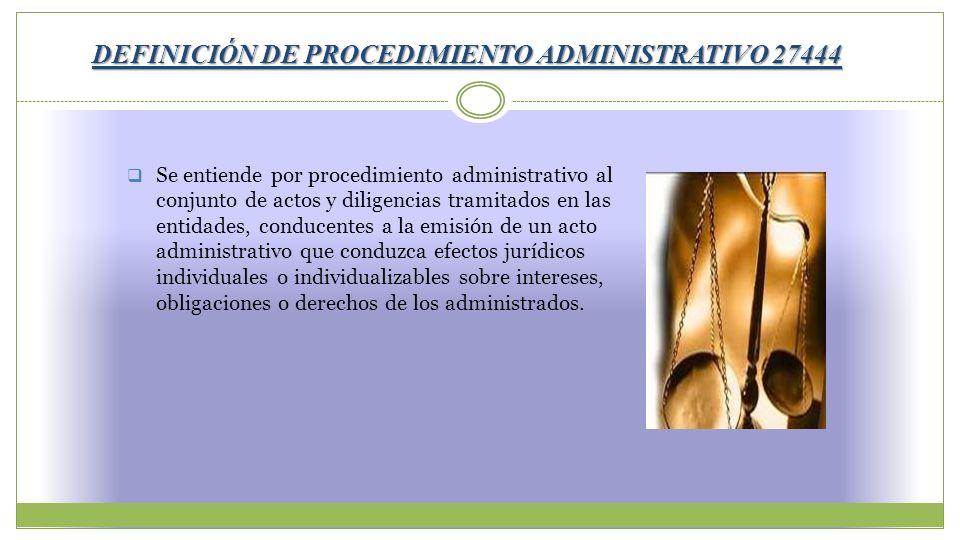 DEFINICIÓN DE PROCEDIMIENTO ADMINISTRATIVO 27444 Se entiende por procedimiento administrativo al conjunto de actos y diligencias tramitados en las ent