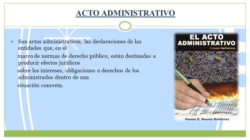 ACTO ADMINISTRATIVO Son actos administrativos, las declaraciones de las entidades que, en el marco de normas de derecho público, están destinadas a pr