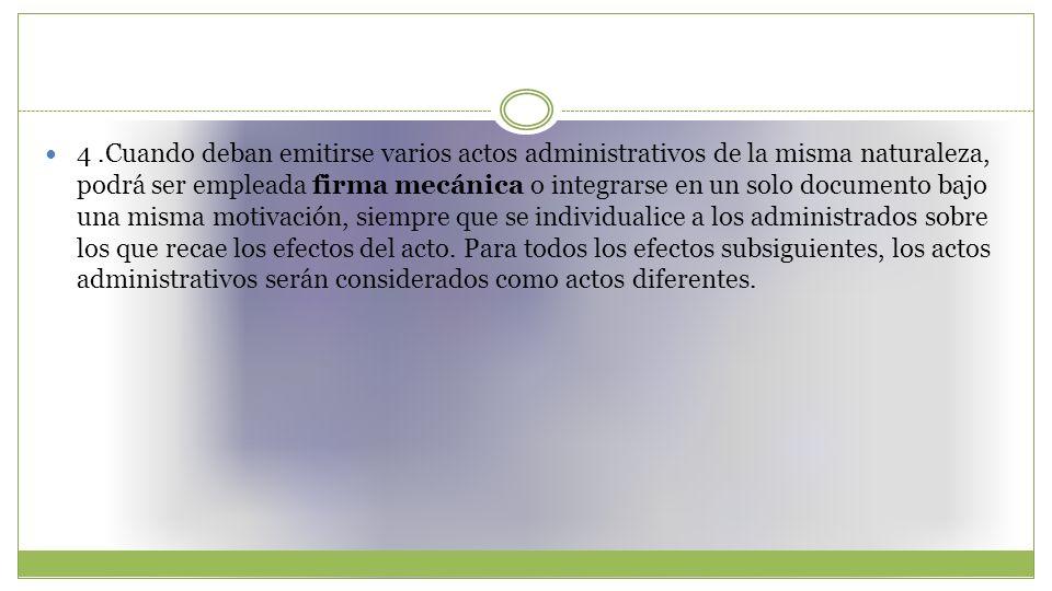 4.Cuando deban emitirse varios actos administrativos de la misma naturaleza, podrá ser empleada firma mecánica o integrarse en un solo documento bajo