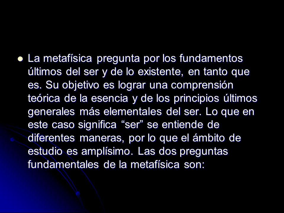 La metafísica pregunta por los fundamentos últimos del ser y de lo existente, en tanto que es.