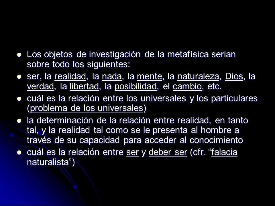 Los objetos de investigación de la metafísica serian sobre todo los siguientes: Los objetos de investigación de la metafísica serian sobre todo los siguientes: ser, la realidad, la nada, la mente, la naturaleza, Dios, la verdad, la libertad, la posibilidad, el cambio, etc.