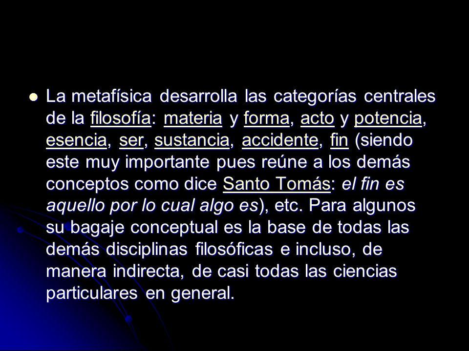 La metafísica desarrolla las categorías centrales de la filosofía: materia y forma, acto y potencia, esencia, ser, sustancia, accidente, fin (siendo este muy importante pues reúne a los demás conceptos como dice Santo Tomás: el fin es aquello por lo cual algo es), etc.