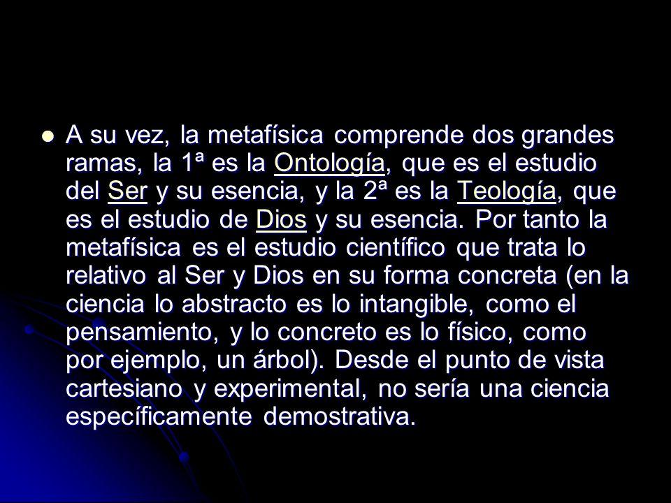 A su vez, la metafísica comprende dos grandes ramas, la 1ª es la Ontología, que es el estudio del Ser y su esencia, y la 2ª es la Teología, que es el estudio de Dios y su esencia.