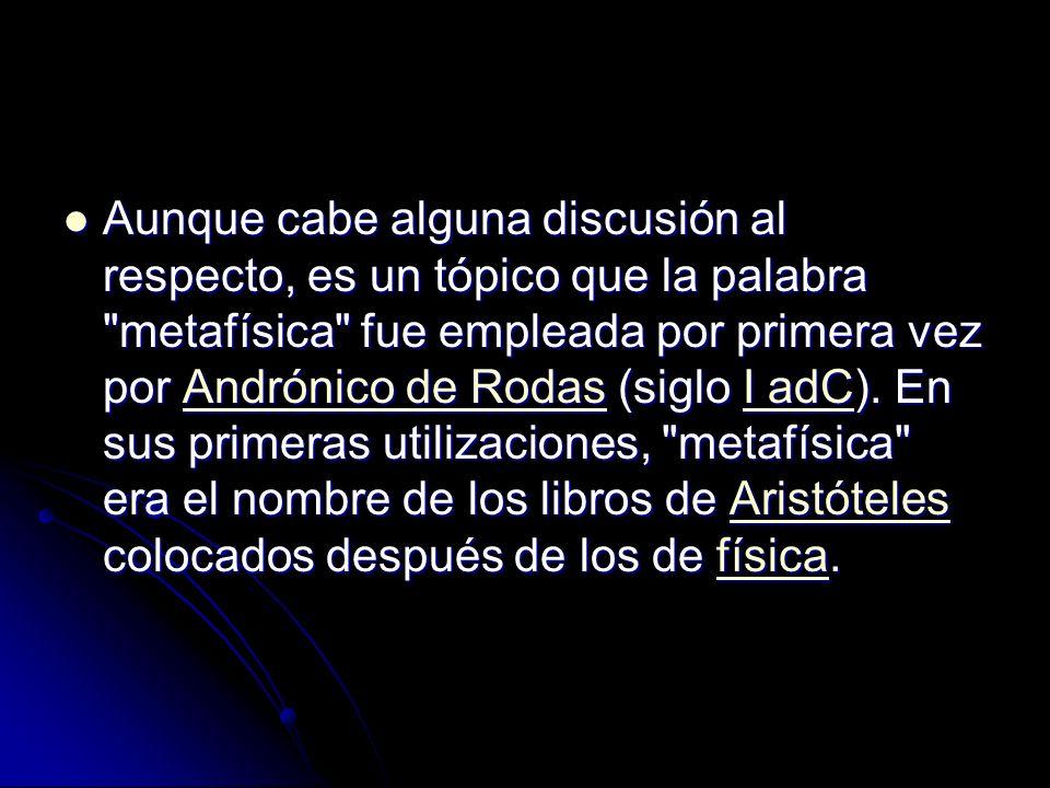 Aunque cabe alguna discusión al respecto, es un tópico que la palabra metafísica fue empleada por primera vez por Andrónico de Rodas (siglo I adC).