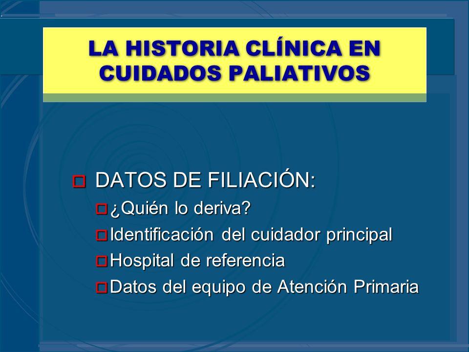 LA HISTORIA CLÍNICA EN CUIDADOS PALIATIVOS o DATOS DE FILIACIÓN: o ¿Quién lo deriva? o Identificación del cuidador principal o Hospital de referencia