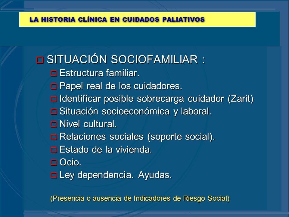 LA HISTORIA CLÍNICA EN CUIDADOS PALIATIVOS o SITUACIÓN SOCIOFAMILIAR : o Estructura familiar. o Papel real de los cuidadores. o Identificar posible so