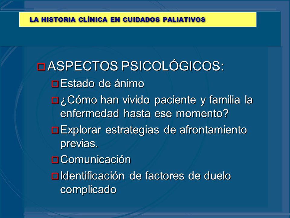 LA HISTORIA CLÍNICA EN CUIDADOS PALIATIVOS o ASPECTOS PSICOLÓGICOS: o Estado de ánimo o ¿Cómo han vivido paciente y familia la enfermedad hasta ese mo