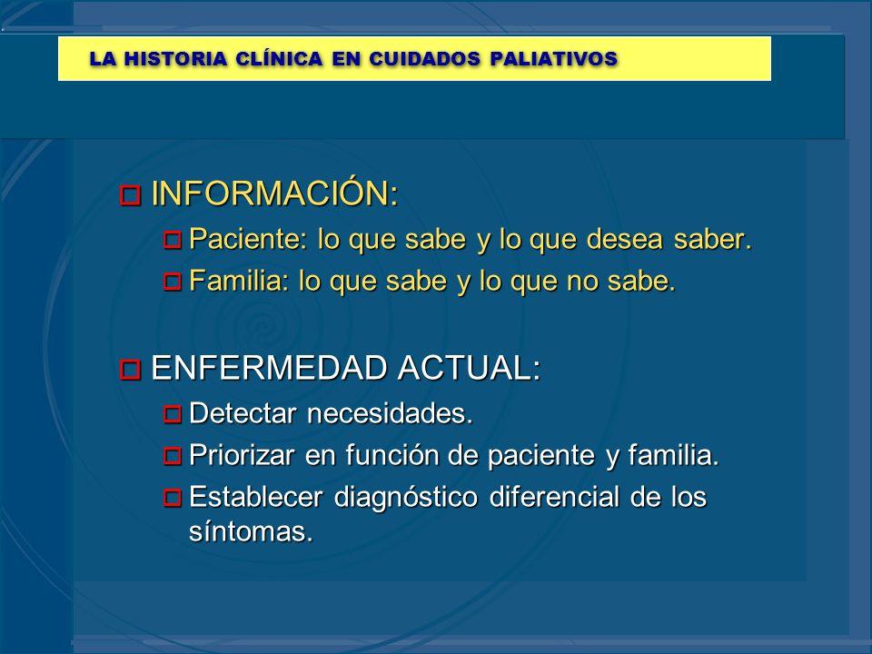 LA HISTORIA CLÍNICA EN CUIDADOS PALIATIVOS o INFORMACIÓN: o Paciente: lo que sabe y lo que desea saber. o Familia: lo que sabe y lo que no sabe. o ENF