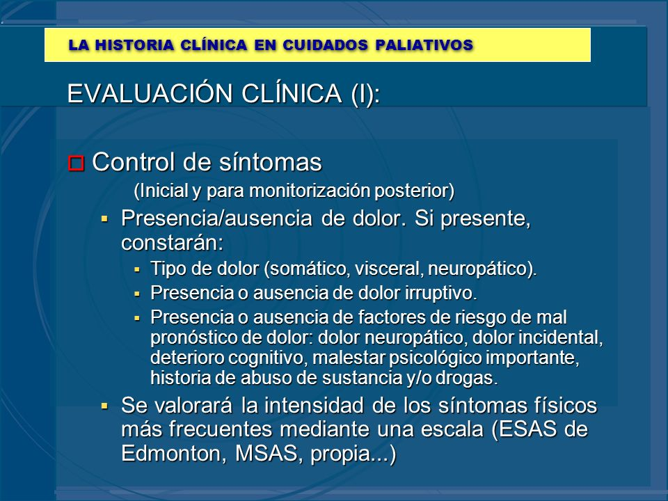 LA HISTORIA CLÍNICA EN CUIDADOS PALIATIVOS EVALUACIÓN CLÍNICA (I): o Control de síntomas (Inicial y para monitorización posterior) Presencia/ausencia