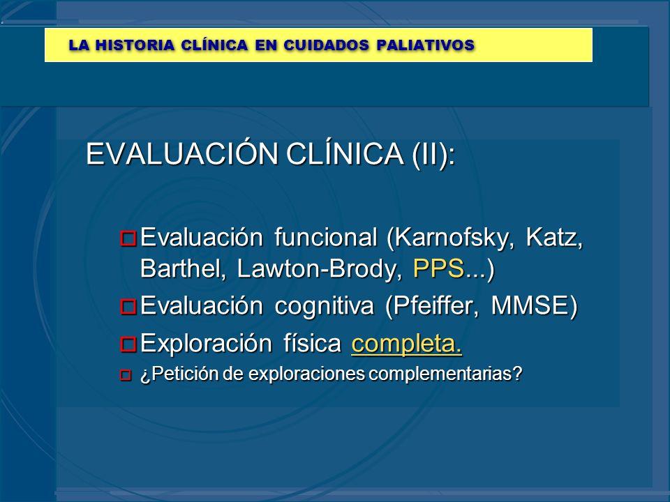 LA HISTORIA CLÍNICA EN CUIDADOS PALIATIVOS EVALUACIÓN CLÍNICA (II): o Evaluación funcional (Karnofsky, Katz, Barthel, Lawton-Brody, PPS...) o Evaluaci