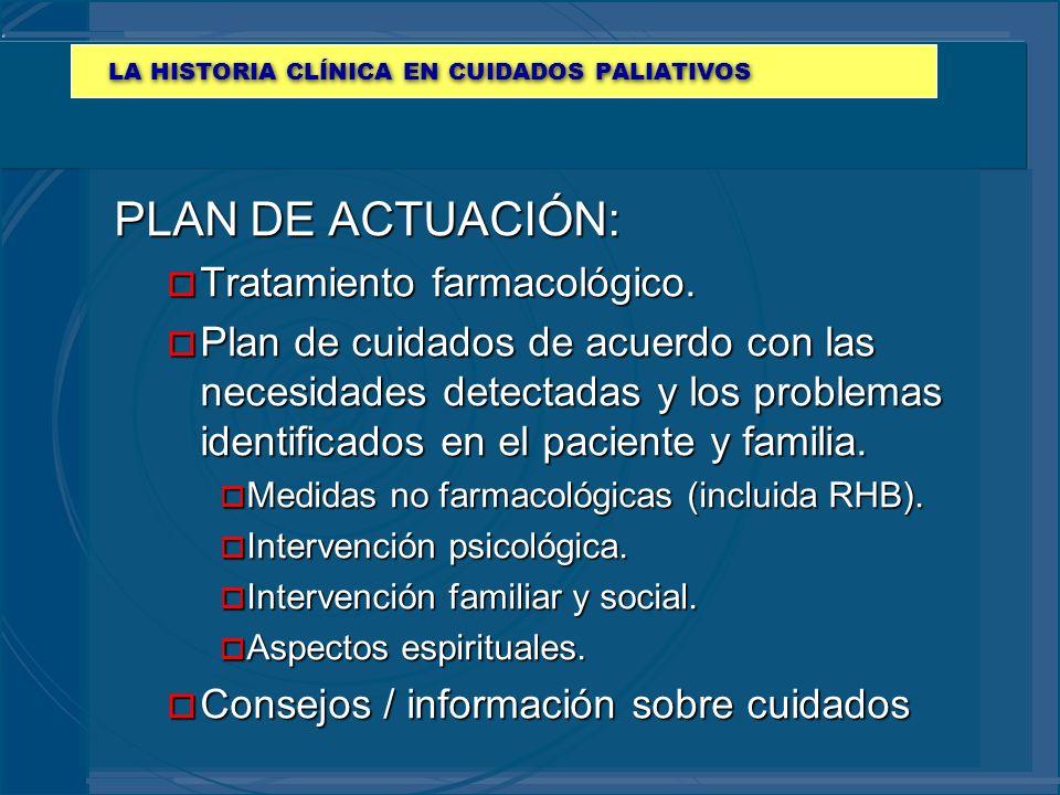 LA HISTORIA CLÍNICA EN CUIDADOS PALIATIVOS PLAN DE ACTUACIÓN: o Tratamiento farmacológico. o Plan de cuidados de acuerdo con las necesidades detectada