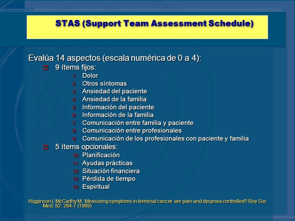 STAS (Support Team Assessment Schedule) Evalúa 14 aspectos (escala numérica de 0 a 4): o 9 ítems fijos: 1. Dolor 2. Otros síntomas 3. Ansiedad del pac
