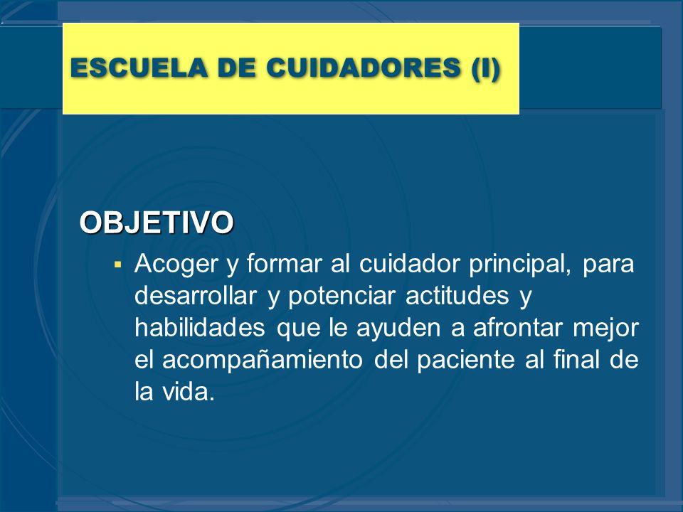 ESCUELA DE CUIDADORES (I) OBJETIVO Acoger y formar al cuidador principal, para desarrollar y potenciar actitudes y habilidades que le ayuden a afronta