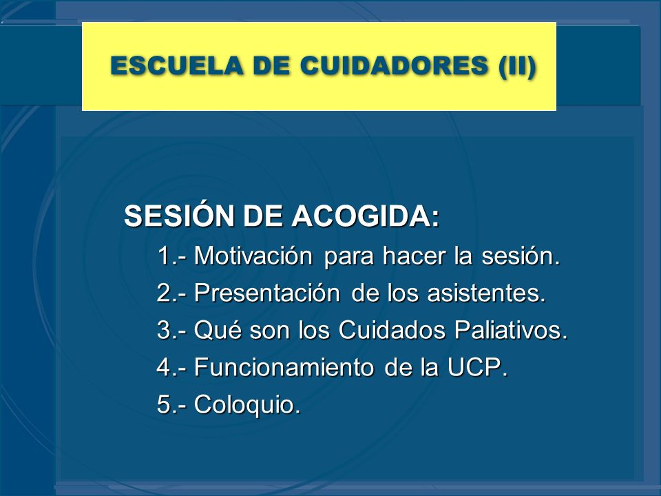 ESCUELA DE CUIDADORES (II) SESIÓN DE ACOGIDA: 1.- Motivación para hacer la sesión. 2.- Presentación de los asistentes. 3.- Qué son los Cuidados Paliat