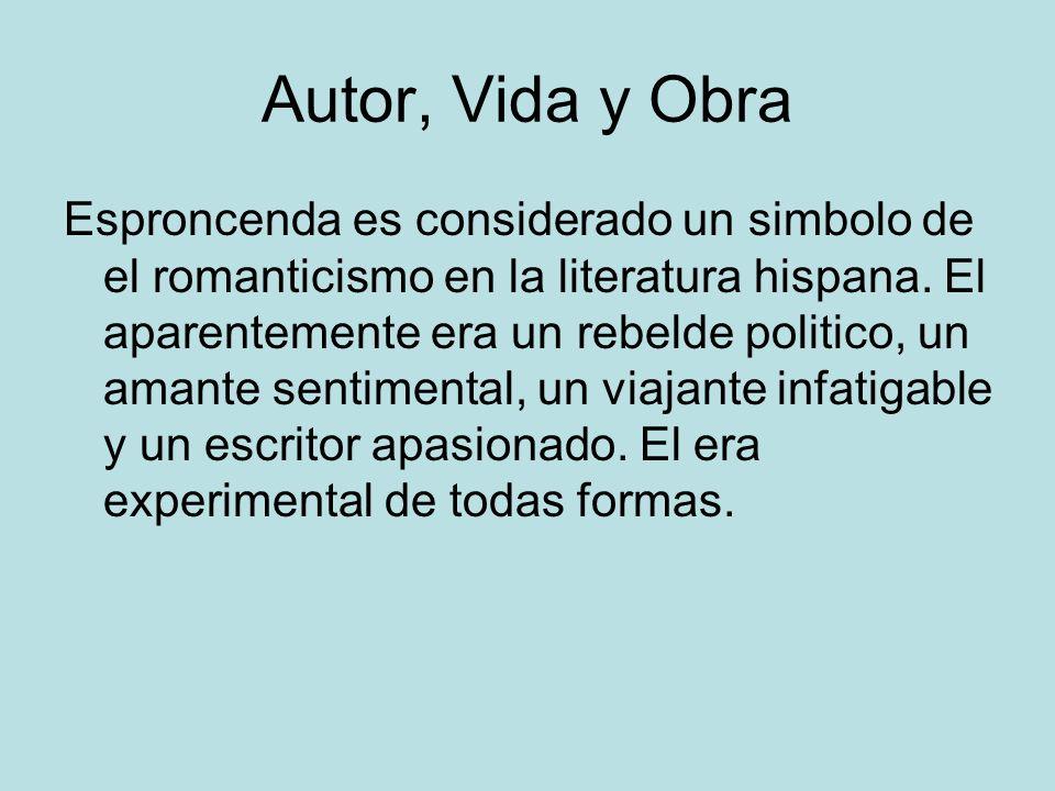 Autor, Vida y Obra Esproncenda es considerado un simbolo de el romanticismo en la literatura hispana. El aparentemente era un rebelde politico, un ama