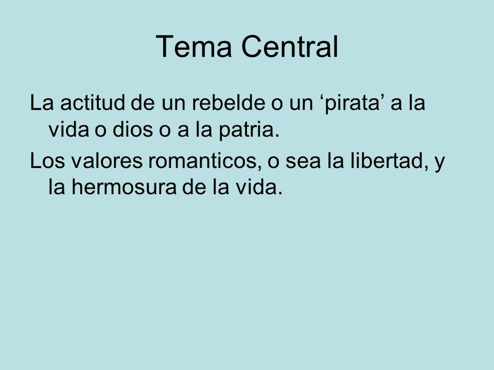 Tema Central La actitud de un rebelde o un pirata a la vida o dios o a la patria. Los valores romanticos, o sea la libertad, y la hermosura de la vida