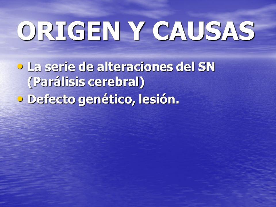 ORIGEN Y CAUSAS La serie de alteraciones del SN (Parálisis cerebral) La serie de alteraciones del SN (Parálisis cerebral) Defecto genético, lesión. De