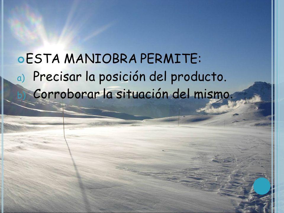 ESTA MANIOBRA PERMITE: a) Precisar la posición del producto. b) Corroborar la situación del mismo.