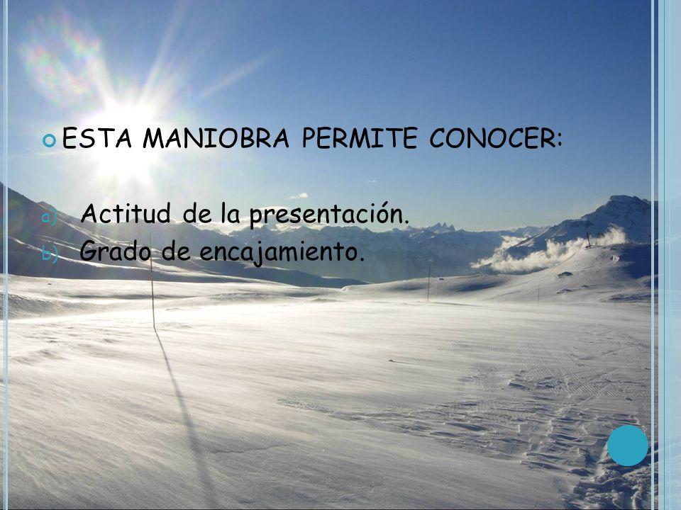 ESTA MANIOBRA PERMITE CONOCER: a) Actitud de la presentación. b) Grado de encajamiento.