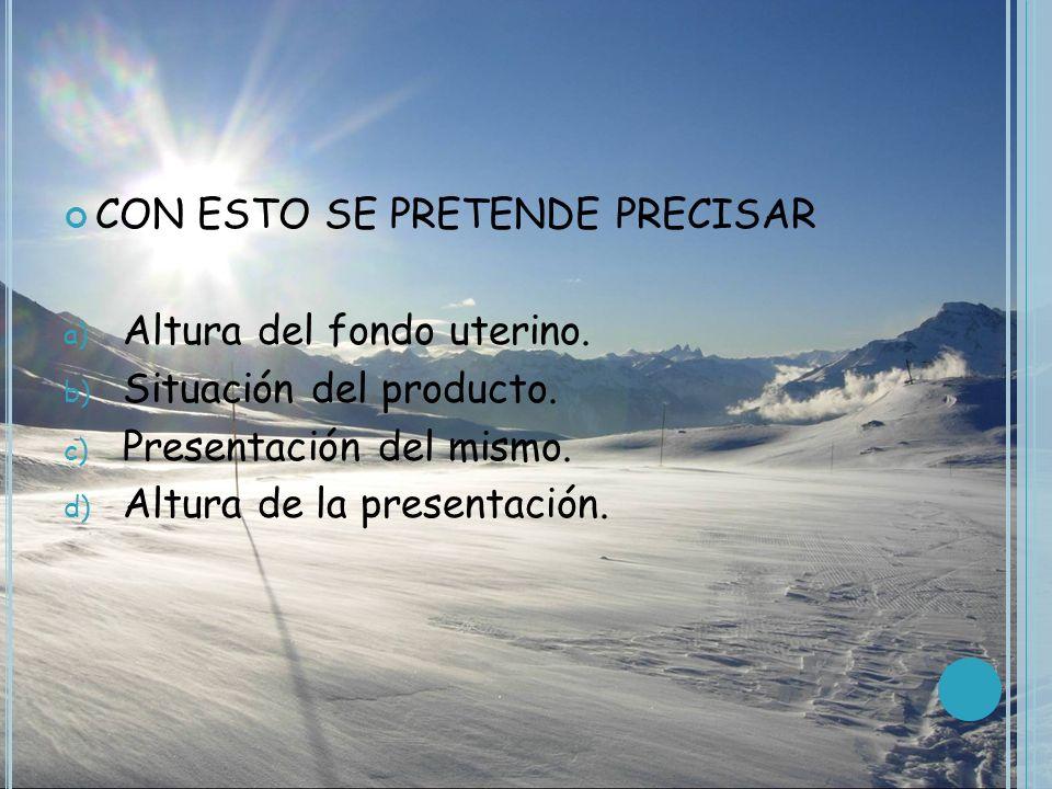 CON ESTO SE PRETENDE PRECISAR a) Altura del fondo uterino. b) Situación del producto. c) Presentación del mismo. d) Altura de la presentación.