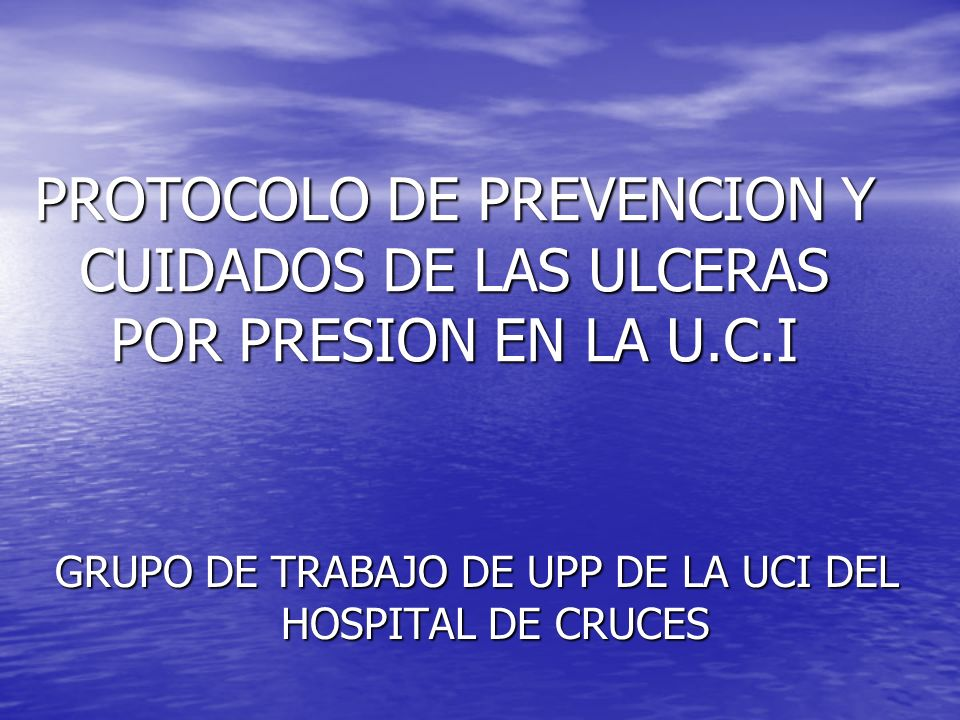 PROTOCOLO DE PREVENCION Y CUIDADOS DE LAS ULCERAS POR PRESION EN LA U.C.I GRUPO DE TRABAJO DE UPP DE LA UCI DEL HOSPITAL DE CRUCES