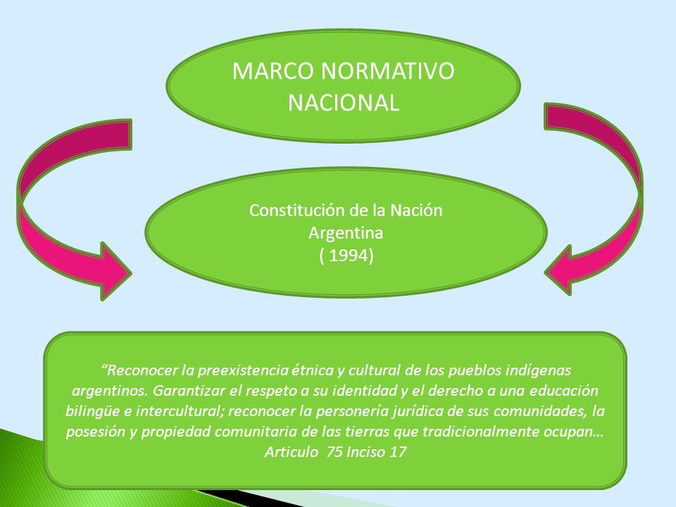 MARCO NORMATIVO NACIONAL Constitución de la Nación Argentina ( 1994) Reconocer la preexistencia étnica y cultural de los pueblos indígenas argentinos.