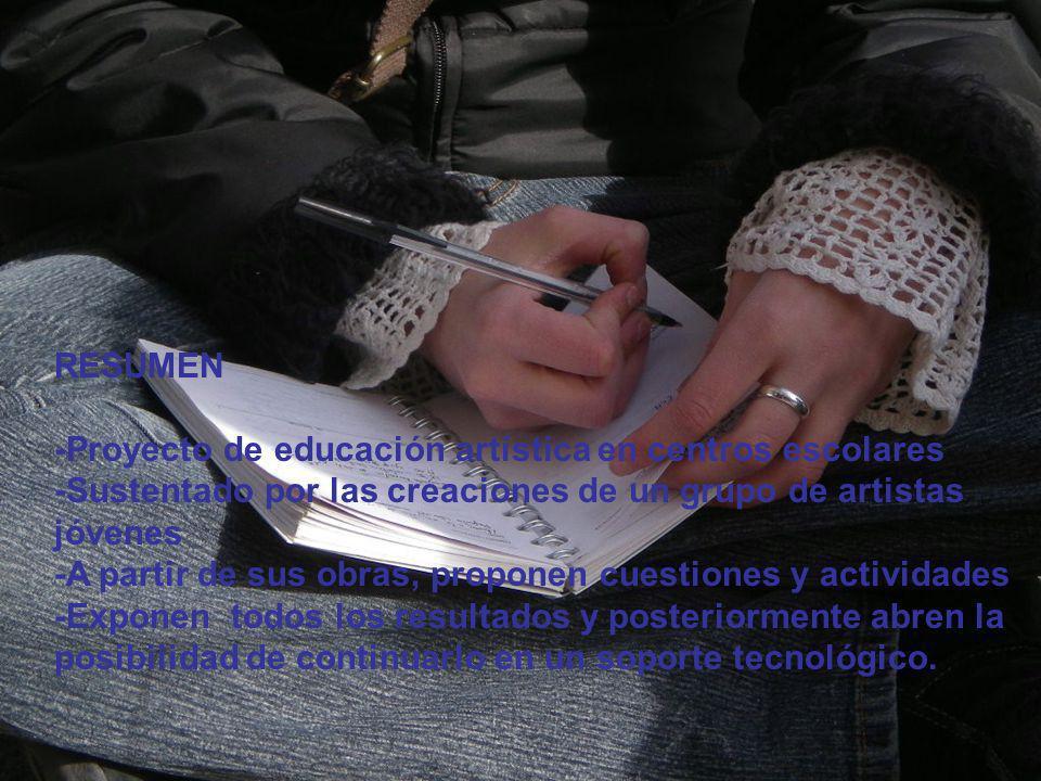 RESUMEN -Proyecto de educación artística en centros escolares -Sustentado por las creaciones de un grupo de artistas jóvenes -A partir de sus obras, p