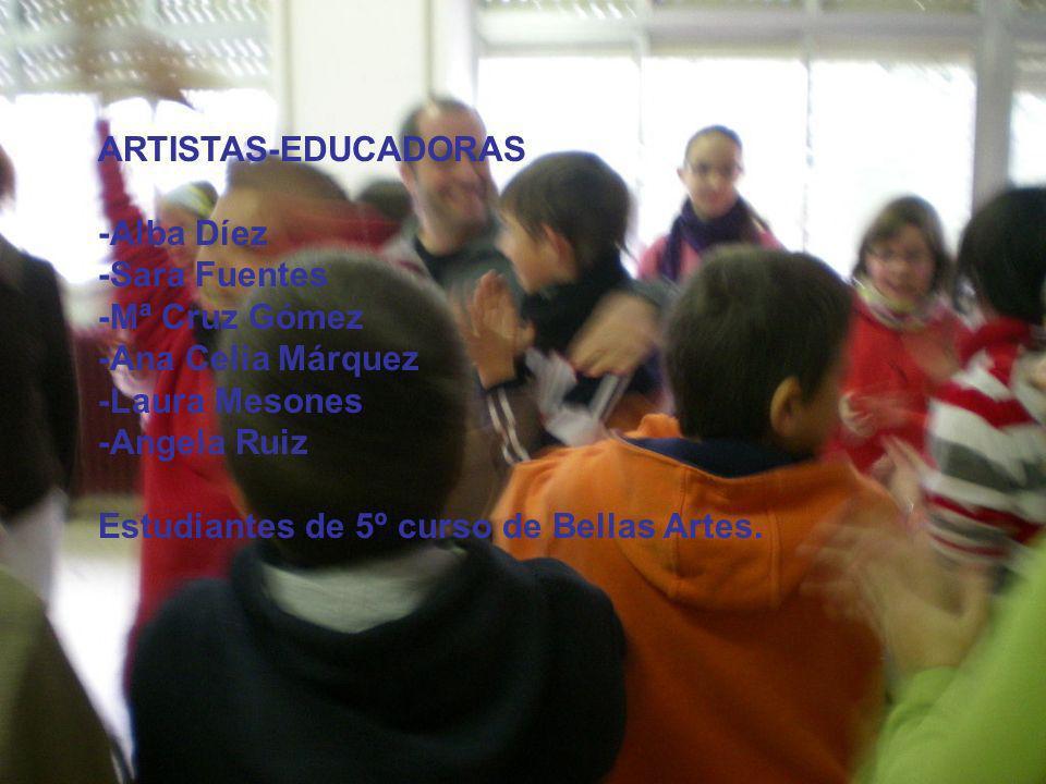 ARTISTAS-EDUCADORAS -Alba Díez -Sara Fuentes -Mª Cruz Gómez -Ana Celia Márquez -Laura Mesones -Angela Ruiz Estudiantes de 5º curso de Bellas Artes.