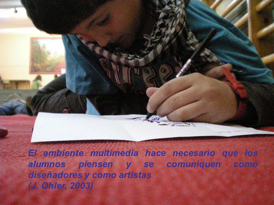 El ambiente multimedia hace necesario que los alumnos piensen y se comuniquen como diseñadores y como artistas (J. Ohler, 2003)