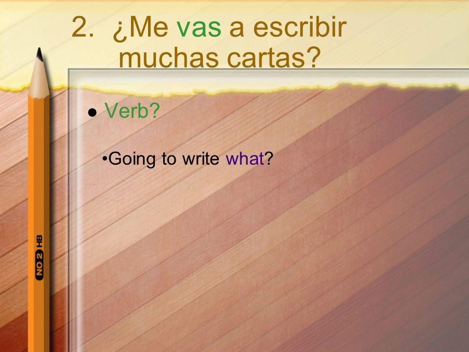Verb? Going to write what? 2. ¿Me vas a escribir muchas cartas?