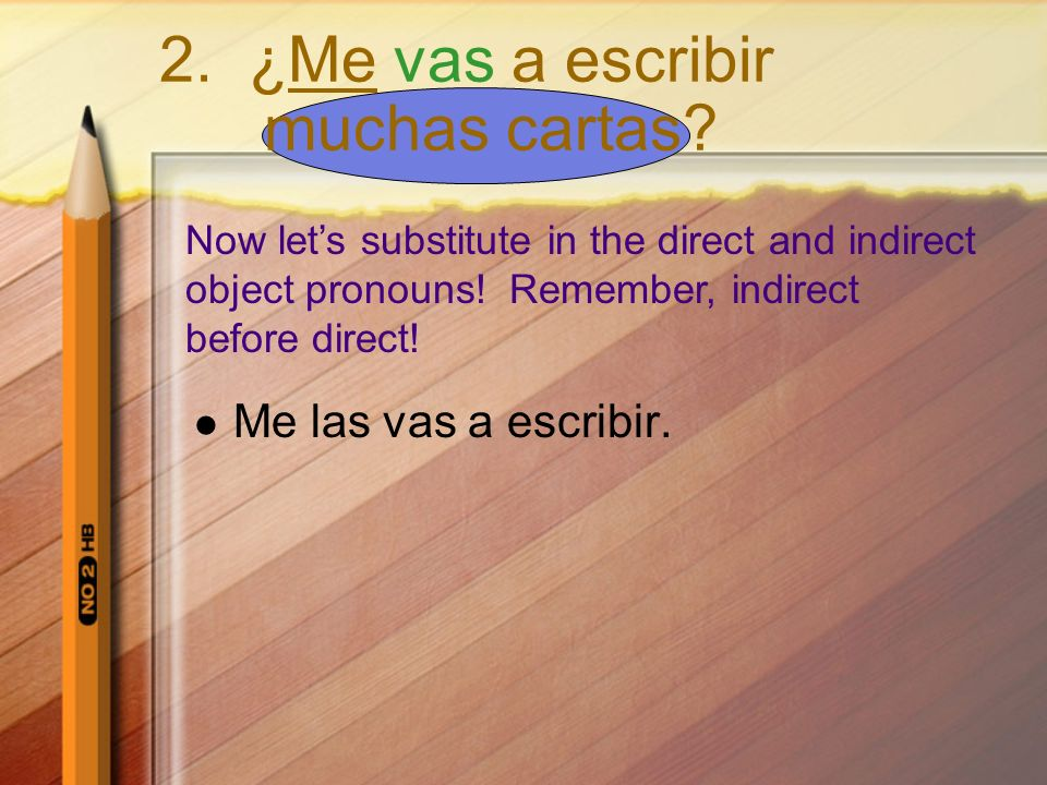 Now lets substitute in the direct and indirect object pronouns! Remember, indirect before direct! 2. ¿Me vas a escribir muchas cartas? Me las vas a es